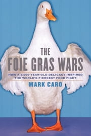 The Foie Gras Wars - How a 5,000-Year-Old Delicacy Inspired the World's Fiercest Food Fight ebook by Mark Caro