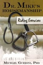 Dr. Mike's Horsemanship Riding Exercises ebook by Michael Guerini