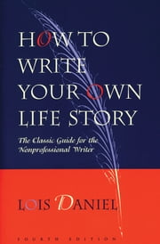 How to Write Your Own Life Story: The Classic Guide for the Nonprofessional Writer - The Classic Guide for the Nonprofessional Writer ebook by Lois Daniel