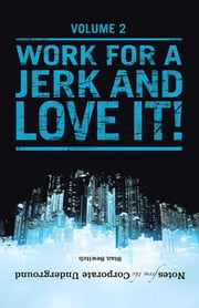 Notes from the Corporate Underground - Volume II: Work for a Jerk and Love It! ebook by Stan Sewitch