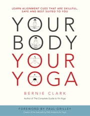 Your Body, Your Yoga - Learn Alignment Cues That Are Skillful, Safe, and Best Suited To You ebook by Bernie Clark,Paul Grilley