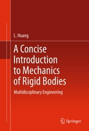 A Concise Introduction to Mechanics of Rigid Bodies - Multidisciplinary Engineering ebook by L. Huang