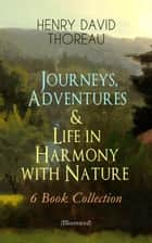 Journeys, Adventures & Life in Harmony with Nature – 6 Book Collection (Illustrated) - Including Walden, A Week on the Concord and Merrimack Rivers, The Maine Woods, Cape Cod, A Yankee in Canada & Canoeing in the Wilderness - North American Highlands Series ebook by Henry David Thoreau, Clifton Johnson