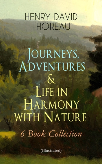 Journeys, Adventures & Life in Harmony with Nature – 6 Book Collection (Illustrated) - Including Walden, A Week on the Concord and Merrimack Rivers, The Maine Woods, Cape Cod, A Yankee in Canada & Canoeing in the Wilderness - North American Highlands Series ebook by Henry David Thoreau