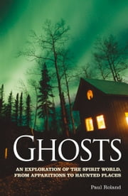Ghosts - An Exploration of the Spirit World, From Apparitions to Haunted Places ebook by Paul Roland