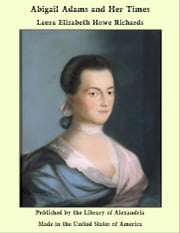 Abigail Adams and Her Times ebook by Laura Elizabeth Howe Richards