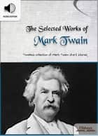 The Selected Works of Mark Twain - American Short Stories for English Learners, Children(Kids) and Young Adults ebook by Oldiees Publishing, Mark Twain