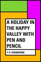 A Holiday in the Happy Valley with Pen and Pencil ebook by T. R. Swinburne