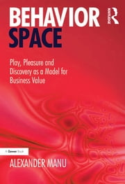 Behavior Space - Play, Pleasure and Discovery as a Model for Business Value ebook by Alexander Manu