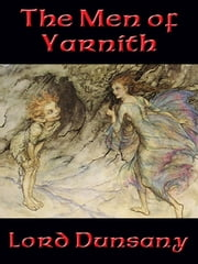 The Men of Yarnith ebook by Lord Edward John Moreton Drax Plunkett Dunsany