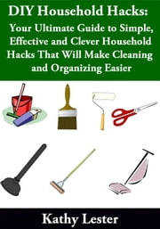 DIY Household Hacks: - Your Ultimate Guide to Simple, Effective and Clever Household Hacks That Will Make Cleaning and Organizing Easier ebook by Kathy Lester