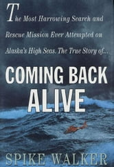 Coming Back Alive - The True Story of the Most Harrowing Search and Rescue Mission Ever Attempted on Alaska's High Seas ebook by Spike Walker
