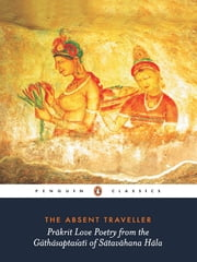 The Absent Traveller - Prākrit Love Poetry from the Gāthāsaptaśatī of Sātavāhana Hāla ebook by Arvind Krishna Mehrotra