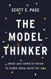 The Model Thinker - What You Need to Know to Make Data Work for You ebook by Scott E. Page