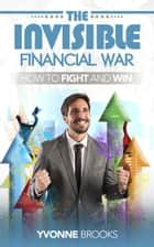The Invisible Financial War ebook by Yvonne Brooks
