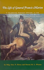 Life of General Francis Marion, The - A Celebrated Partisan Officer, in the Revolutionary War, Against the British and Tories in South Carolina and Georgia ebook by Brig. Gen. P. Horry,Parson M. L. Weems