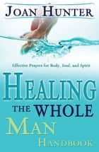 Healing The Whole Man Handbook - Effective Prayers for Body, Soul, and Spirit ebook by Joan Hunter