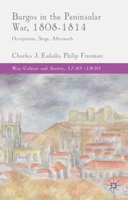 Burgos in the Peninsular War, 1808-1814 - Occupation, Siege, Aftermath ebook by Prof. Charles Esdaile,Dr Philip Freeman