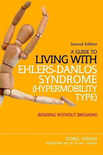 A Guide to Living with Ehlers-Danlos Syndrome (Hypermobility Type) - Bending without Breaking (2nd edition) ebook by Isobel Knight
