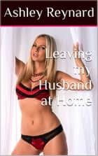 Leaving My Husband At Home ebook by Ashley Reynard