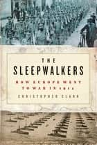 The Sleepwalkers - How Europe Went to War in 1914 ebook by Christopher Clark