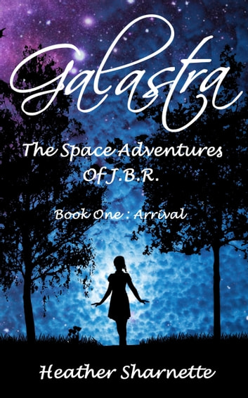 Galastra: The Space Adventures of J.B.R. (Book One: Arrival) ebook by Heather Sharnette