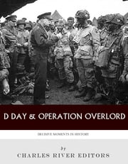 Decisive Moments In History: D-Day & Operation Overlord ebook by Charles River Editors