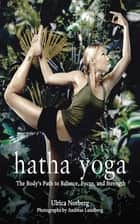 Hatha Yoga - The Body's Path to Balance, Focus, and Strength ebook by Ulrica Norberg, Andreas Lundberg