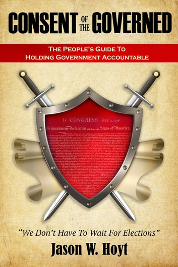 Consent of the Governed - The People's Guide to Holding Government Accountable ebook by Jason W. Hoyt