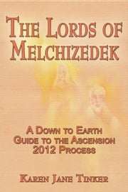 The Lords of Melchizedek; A Down to Earth Guide to The Ascension 2012 Process ebook by Karen Jane Tinker