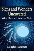 Signs and Wonders Uncovered: What I Learned from the Bible ebook by Douglas Hammett