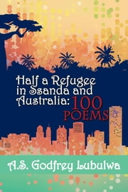 Half a Refugee in Ssanda and Australia - 100 Poems ebook by A.S. Godfrey Lubulwa