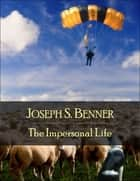 The Impersonal Life: The Secret Edition - Open Your Heart to the Real Power and Magic of Living Faith and Let the Heaven Be in You, Go Deep Inside Yourself and Back, Feel the Crazy and Divine Love and Live for Your Dreams ebook by Joseph S. Benner