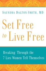 Set Free to Live Free - Breaking through the 7 Lies Women Tell Themselves ebook by Saundra MD Dalton-Smith