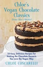 Chloe's Vegan Chocolate Classics (from Chloe's Kitchen) - 10 Easy, Delicious Recipes for Making the Chocolate Desserts You Love the Vegan Way ebook by Chloe Coscarelli