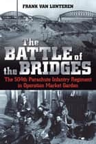The Battle of the Bridges - The 504 Parachute Infantry Regiment in Operation Market Garden eBook by Frank van Lunteren