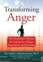 Transforming Anger - The Heartmath Solution for Letting Go of Rage, Frustration, and Irritation ebook by Doc Childre, Deborah Rozman, PhD