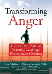 Transforming Anger - The Heartmath Solution for Letting Go of Rage, Frustration, and Irritation ebook by Doc Childre,Deborah Rozman, PhD