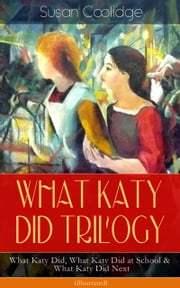 WHAT KATY DID TRILOGY – What Katy Did, What Katy Did at School & What Katy Did Next (Illustrated) - The Humorous Adventures of a Spirited Young Girl and Her Four Siblings (Children's Classics Series) ebook by Susan Coolidge,Addie Ledyard