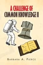 A Challenge Of Common Knowledge II ebook by Barbara A. Pierce