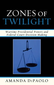 Zones of Twilight - Wartime Presidential Powers and Federal Court Decision Making ebook by Kobo.Web.Store.Products.Fields.ContributorFieldViewModel