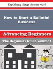 How to Start a Ballotini Business (Beginners Guide) - How to Start a Ballotini Business (Beginners Guide) ebook by Winnie Jarrell
