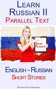 Learn Russian II - Parallel Text - Short Stories (English - Russian) ebook by Polyglot Planet Publishing