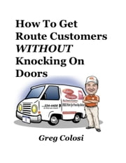 How to Get Route Customers WITHOUT Knocking on Doors ebook by Greg Colosi