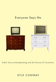 Everyone Says No - Public Service Broadcasting and the Failure of Translation ebook by Kyle Conway