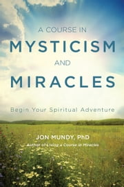 A Course in Mysticism and Miracles - Begin Your Spiritual Adventure ebook by Jon Mundy, PhD