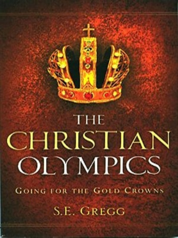 The Christian Olympics-Going For The Gold Crowns ebook by S.E. Gregg