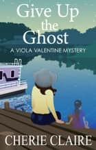 Give Up the Ghost: A Viola Valentine Mystery ebook by Cherie Claire