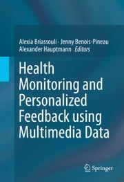 Health Monitoring and Personalized Feedback using Multimedia Data ebook by Alexia Briassouli,Jenny Benois-Pineau,Alexander Hauptmann