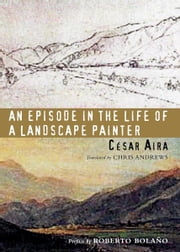 An Episode in the Life of a Landscape Painter ebook by César Aira,Chris Andrews,Roberto Bolaño